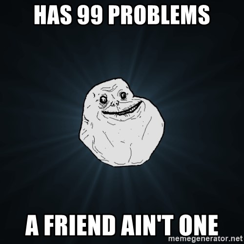 Forever Alone - has 99 problems a friend ain't one
