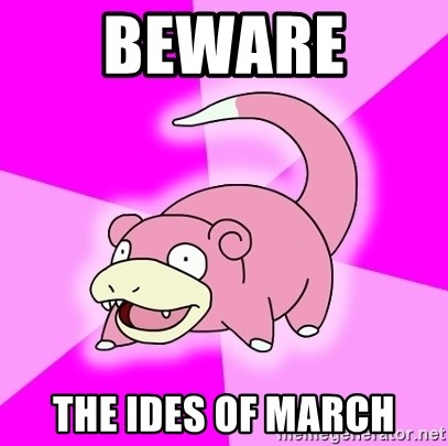 Slowpoke - beware  the ides of march