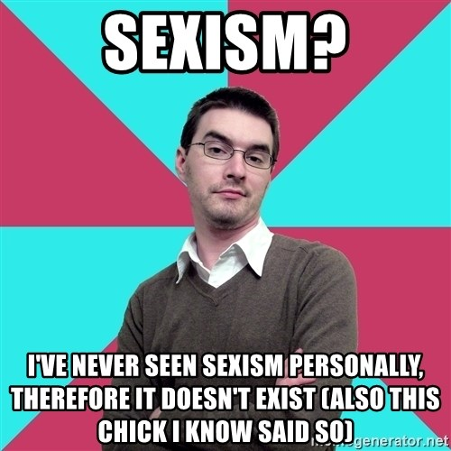Privilege Denying Dude - sexism? I've never seen sexism personally, therefore it doesn't exist (also this chick I know said so)