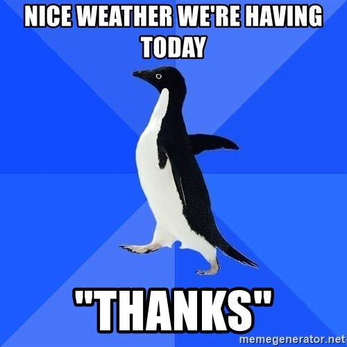 """Socially Awkward Penguin - nice weather we're having today """"thanks"""""""
