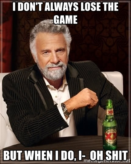 The Most Interesting Man In The World - I DON'T ALWAYS LOSE THE GAME BUT WHEN I DO, I-  OH SHIT