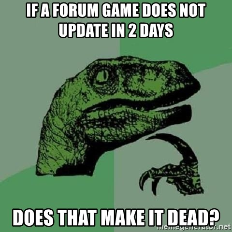 Philosoraptor - If a forum game does not update in 2 days does that make it dead?