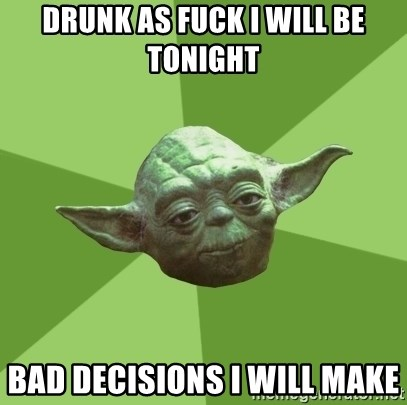 Advice Yoda Gives - drunk as fuck i will be tonight  bad decisions i will make