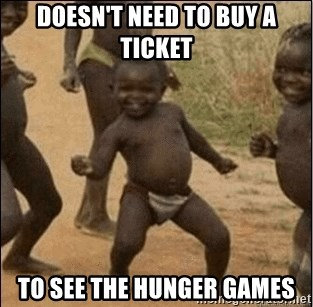 Third World Success - doesn't need to buy a ticket to see the hunger games
