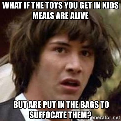 Conspiracy Keanu - what if the toys you get in kids meals are alive  but are put in the bags to suffocate them?