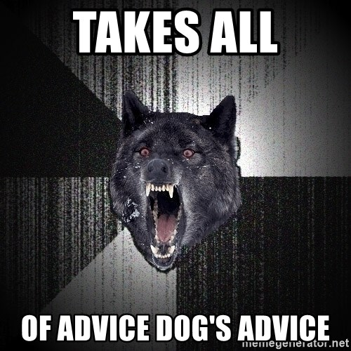 Insanity Wolf - Takes all of advice dog's advice