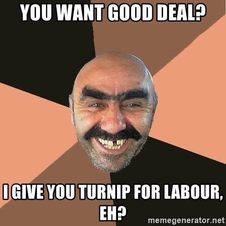 Provincial Man - you want good deal? i give you turnip for labour, eh?
