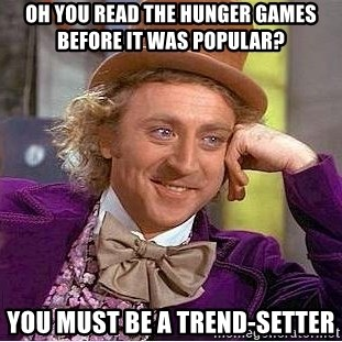 Willy Wonka - Oh you read the hunger games before it was popular? You must be a trend-setter