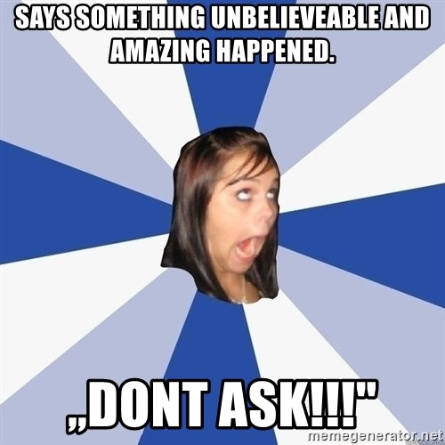 """Annoying Facebook Girl - says something unbelieveable and amazing happened. ,,dont ask!!!"""""""