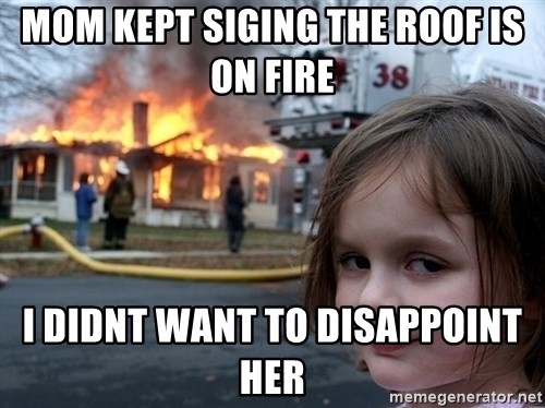 Disaster Girl - mom kept siging the roof is on fire i didnt want to disappoint her