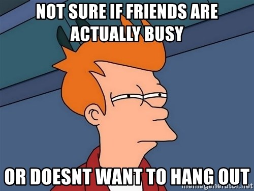 Futurama Fry - not sure if friends are actually busy or doesnt want to hang out