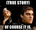 Commodus Thumbs Down - [True Story] Of course it is.