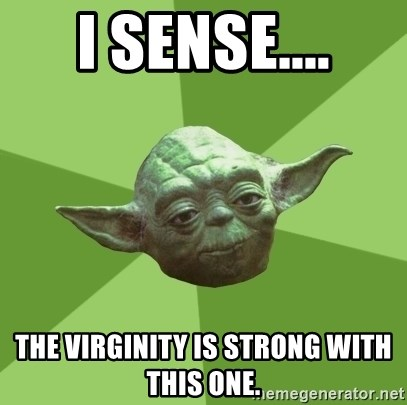 Advice Yoda Gives - I sense.... The virginity is strong with this one.