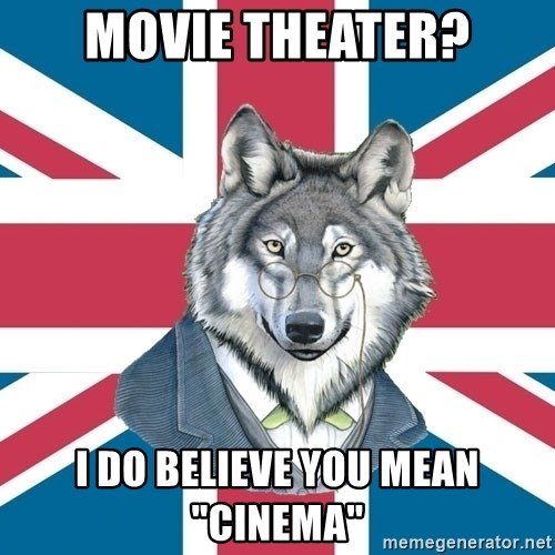 """Sir Courage Wolf Esquire - Movie theater? I do believe you mean """"Cinema"""""""