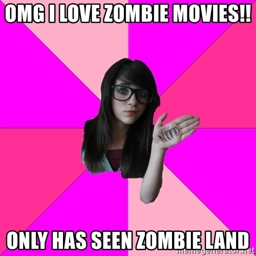 Idiot Nerd Girl - OMG i love zombie movies!! Only has seen zombie land