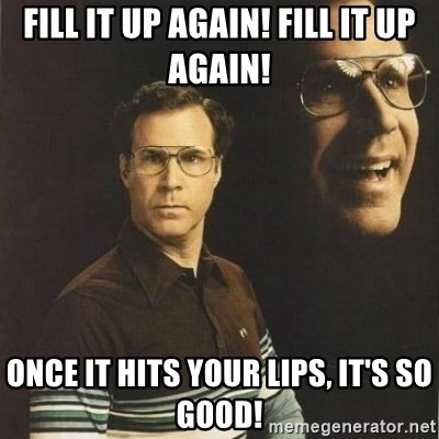 will ferrell - fill it up again! fill it up again! once it hits your lips, it's so good!