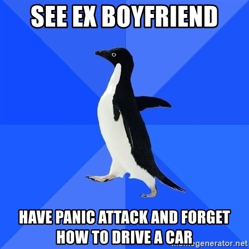 Socially Awkward Penguin - See ex boyfriend Have PanIc attack and forget how to drive a car