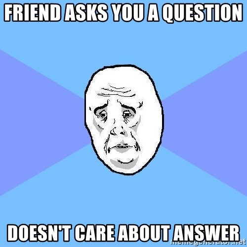 Okay Guy - Friend asks you a question Doesn't care about answer