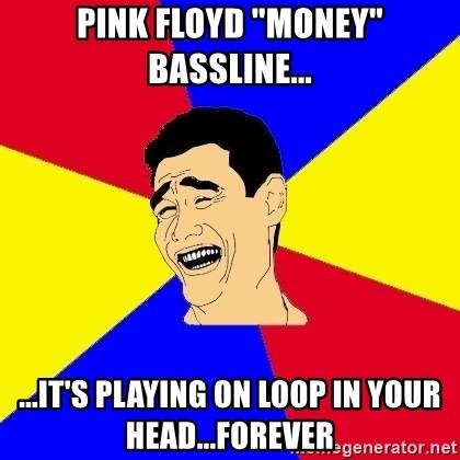 """journalist - pink floyd """"Money"""" bassline... ...IT'S playing on loop in your head...forever"""