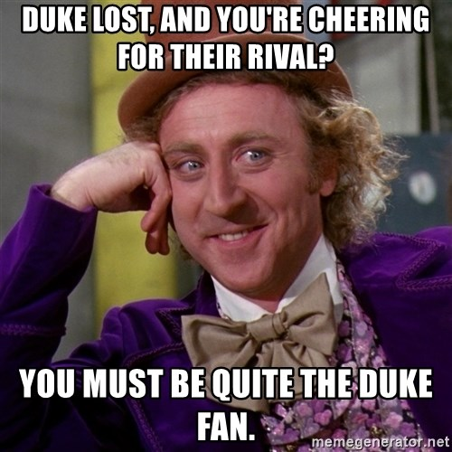Willy Wonka - Duke lost, and you're cheering for their rival? You must be quite the Duke fan.