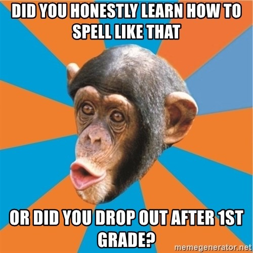 Stupid Monkey - Did you honestly learn how to spell like that or did you drop out after 1st grade?