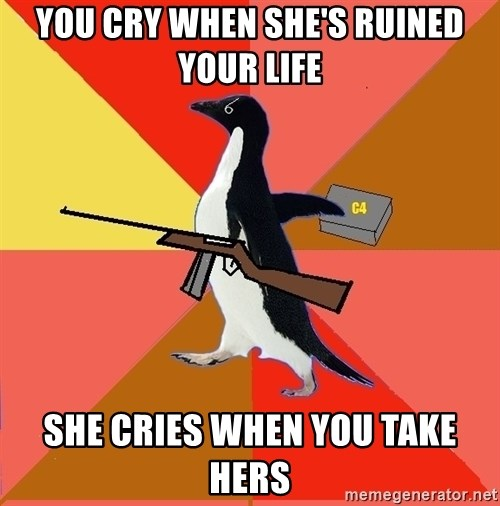 Socially Fed Up Penguin - You cry when she's ruined your life she cries when you take hers