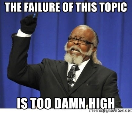 Too high - The failure of this topic is too damn high
