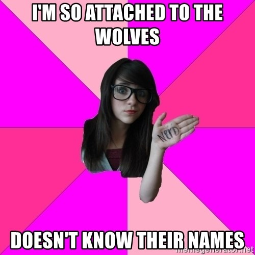 Idiot Nerd Girl - I'm so attached to the wolves doesn't know their names