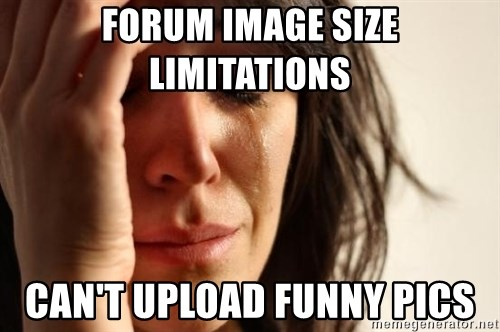 First World Problems - Forum Image Size limitations can't Upload funny pics