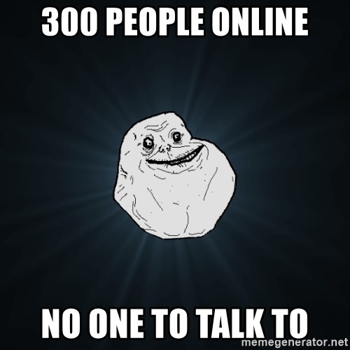 Forever Alone - 300 people online no one to talk to
