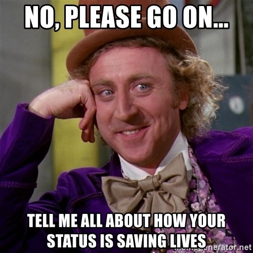 Willy Wonka - no, please go on... tell me all about how your status is saving lives