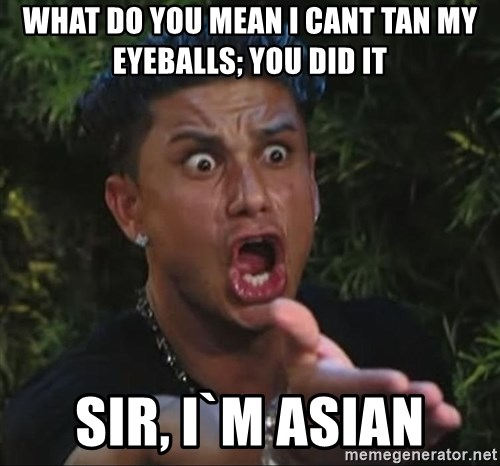 Pauly D - WHAT DO YOU MEAN I CANT TAN MY EYEBALLS; YOU DID IT SIR, I`M ASIAN