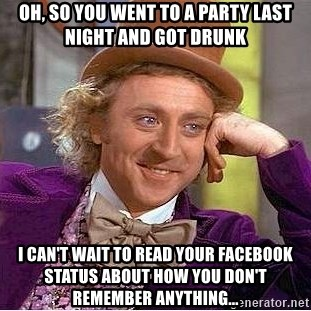 Willy Wonka - Oh, so you went to a party last night and got drunk I can't wait to read your facebook status about how you don't remember anything...