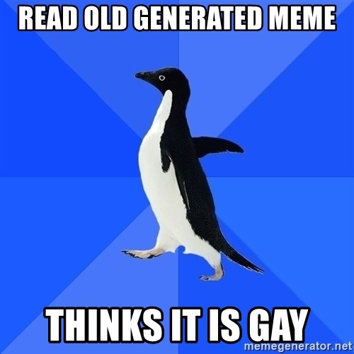 Socially Awkward Penguin - read old generated meme thinks it is gay