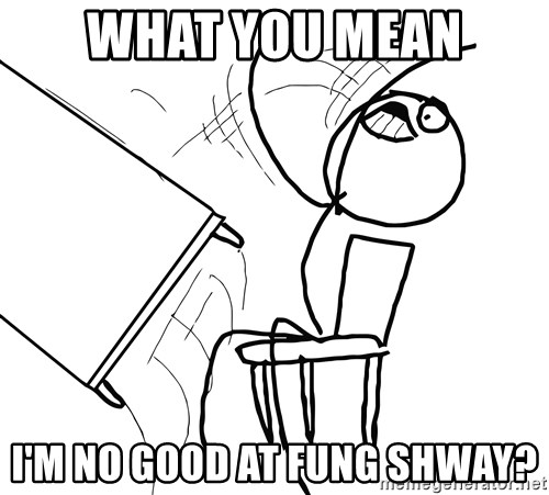 Desk Flip Rage Guy - what you mean I'm no good at fung shway?