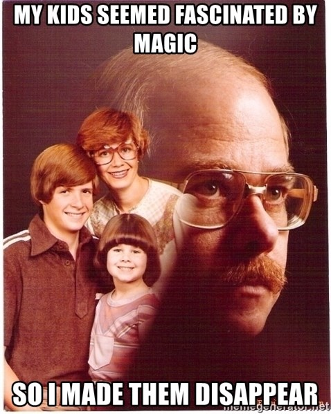 Vengeance Dad - My Kids Seemed Fascinated By Magic So I made them Disappear