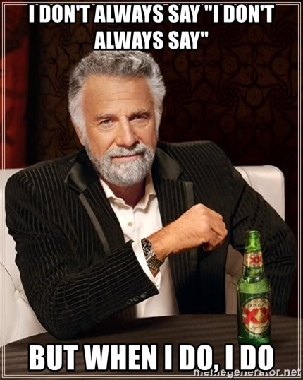 "The Most Interesting Man In The World - I DON'T ALWAYS SAY ""I DON'T ALWAYS SAY"" BUT WHEN I DO, I DO"