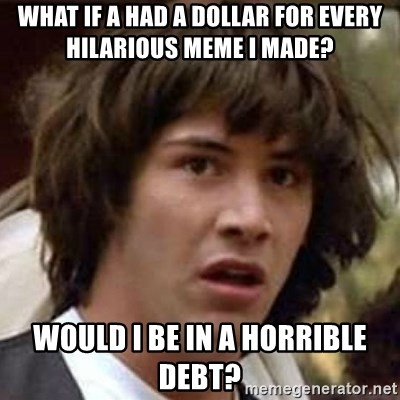 Conspiracy Keanu - what if a had a dollar for every hilarious meme i made? would i be in a horrible debt?