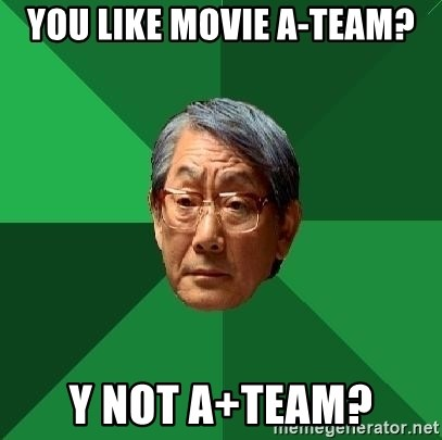 High Expectations Asian Father - You like movie a-team? Y not a+team?