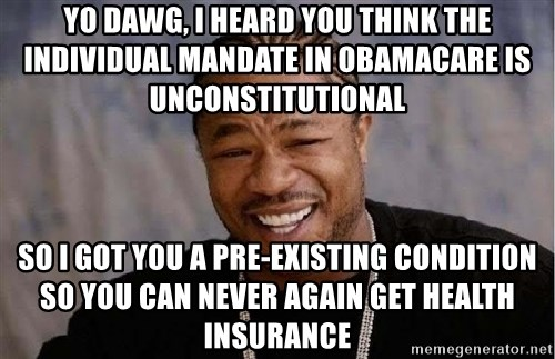 Yo Dawg - yo dawg, i heard you think the individual mandate in obamacare is unconstitutional so i got you a pre-existing condition so you can never again get health insurance