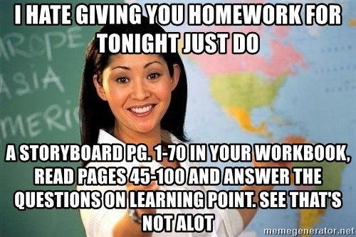 Unhelpful High School Teacher - I hate giving you homework for tonight just do a storyboard pg. 1-70 in your workbook, read pages 45-100 and answer the questions on learning point. See that's not alot