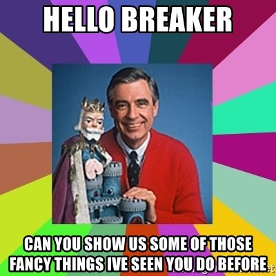 mr rogers  - hello breaker can you show us some of those fancy things ive seen you do before
