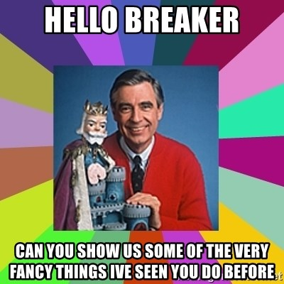 mr rogers  - hello breaker can you show us some of the very fancy things ive seen you do before