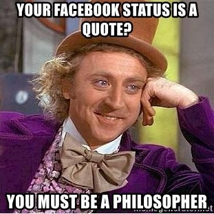 Willy Wonka - your facebook status is a quote? you must be a philosopher