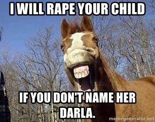 Horse - I will rape your child if you don't name her darla.