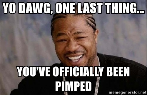 Yo Dawg - Yo dawg, one last thing... You've officially been pimped