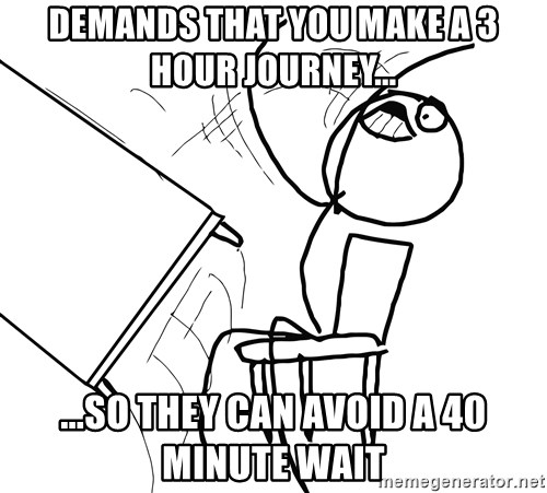 Desk Flip Rage Guy - Demands that you make a 3 hour journey... ...so they can avoid a 40 minute wait
