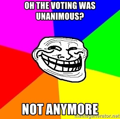 Trollface - Oh the voting was unanimous? Not anymore