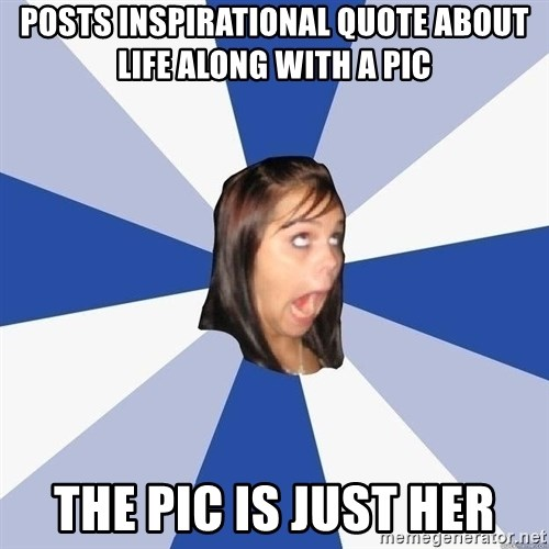 Annoying Facebook Girl - posts inspirational quote about life along with a pic the pic is just her