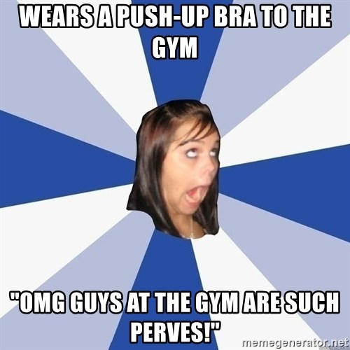 """Annoying Facebook Girl - Wears a push-up bra to the gym """"omg guys at the gym are such perves!"""""""